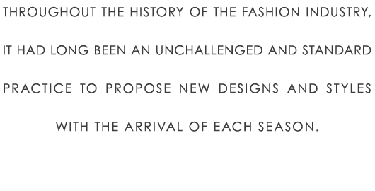 Throughout the history of the fashion industry, it had long been an unchallenged and standard practice to propose new designs and styles with the arrival of each season.