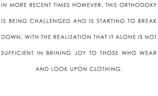 In more recent times however, this orthodoxy is being challenged and is starting to break down, with the realization that it alone is not sufficient in brining joy to those who wear and look upon clothing.