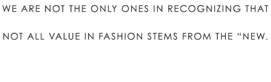 "We are not the only ones in recognizing that not all value in fashion stems from the ""new."