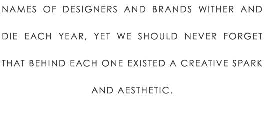 Names of designers and brands wither and die each year, yet we should never forget that behind each one existed a creative spark and aesthetic.