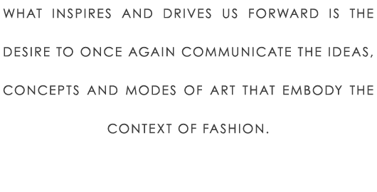 What inspires and drives us forward is the desire to once again communicate the ideas, concepts and modes of art that embody the context of fashion.