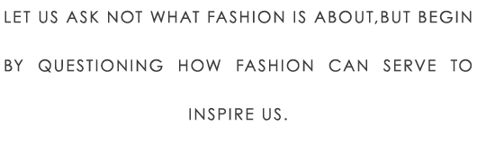 Let us ask not what fashion is about,but begin by questioning how fashion can serve to inspire us.
